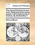 The Young Christian's Prayer Book. Dedicated to the Young People in Birmingham and at Coseley. by Samuel Bourn.
