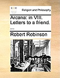 Arcana: In VIII. Letters to a Friend. ...