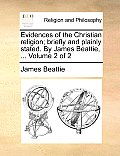 Evidences of the Christian Religion; Briefly and Plainly Stated. by James Beattie, ... Volume 2 of 2