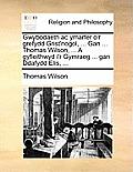 Gwybodaeth AC Ymarfer O'r Grefydd Grist'nogol, ... Gan ... Thomas Wilson, ... a Gyfieithwyd I'r Gymraeg ... Gan Ddafydd Elis, ...