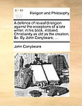 A Defence of Reveal'd Religion Against the Exceptions of a Late Writer, in His Book, Intituled, Christianity as Old as the Creation, &C. by John Conyb
