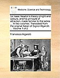 Sir Isaac Newton's Theory of Light and Colours, and His Principle of Attraction, Made Familiar to the Ladies ... in Two Volumes. Translated from the O