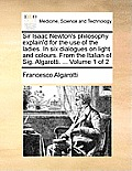 Sir Isaac Newton's Philosophy Explain'd for the Use of the Ladies. in Six Dialogues on Light and Colours. from the Italian of Sig. Algarotti. ... Volu