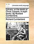 Calvary; Or the Death of Christ. a Poem, in Eight Books. by Richard Cumberland.