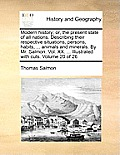Modern History; Or, the Present State of All Nations. Describing Their Respective Situations, Persons, Habits, ... Animals and Minerals. by Mr. Salmon