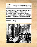 A Short History of the Israelites. with an Account of Their Manners, Customs, Laws, Polity and Religion. ... Translated from the French of Abb Fleury,