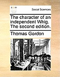 The Character of an Independent Whig. the Second Edition.