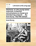 Mentoria: Or, the Young Ladies Instructor, in Familiar Conversations on Moral and Entertaining Subjects: ... by Ann Murry. the F