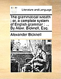 The Grammatical Wreath; Or, a Complete System of English Grammar: ... by Alexr. Bicknell, Esq.