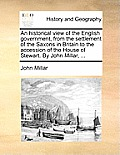 An Historical View of the English Government, from the Settlement of the Saxons in Britain to the Accession of the House of Stewart. by John Millar, .