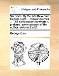 Sermons. by the Late Reverend George Carr, ... in Two Volumes. ... the Sixth Edition; To Which Is Prefixed, Some Account of the Author. Volume 2 of 2