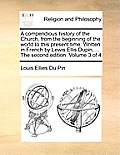 A Compendious History of the Church, from the Beginning of the World to This Present Time. Written in French by Lewis Ellis Dupin, ... the Second Edit