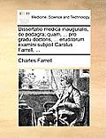 Dissertatio Medica Inauguralis, de Podagra; Quam, ... Pro Gradu Doctoris, ... Eruditorum Examini Subjicit Carolus Farrell, ...