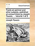 Tracts on Political and Other Subjects, Published at Various Times by Joseph Towers, ... Volume 1 of 3