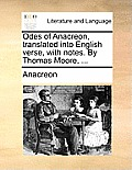 Odes of Anacreon, Translated Into English Verse, with Notes. by Thomas Moore, ...