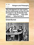 The Abridgment of the History of the Reformation of the Church of England. by Gilbert Burnet, ... in Two Volumes. ... the Sixth Edition, ... Volume 2