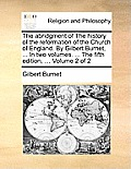 The Abridgment of the History of the Reformation of the Church of England. by Gilbert Burnet, ... in Two Volumes. ... the Fifth Edition, ... Volume 2
