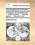 The Abridgment of the History of the Reformation of the Church of England. by Gilbert Burnet, ... in Two Volumes. ... the Fifth Edition, ... Volume 1