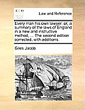 Every Man His Own Lawyer: Or, a Summary of the Laws of England in a New and Instructive Method, ... the Second Edition Corrected, with Additions