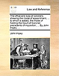 The Office and Duty of Coroners: Shewing the Mode of Appointment; ... to Which Is Added, the Mode of Holding the Court of Coroner, Precedents of Inqui