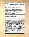 The Triumvirade: Or, Broad-Bottomry. a Panegyri-Satiri-Serio-Comi-Dramatical Poem. by Porcupinus Pelagius, ... the Third Edition.