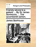 Friendly Advice to a Patient; ... by Sir James Stonhouse, ... the Seventeenth Edition.