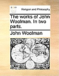 The Works of John Woolman. in Two Parts.