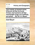 The History of Queen Anne. Wherein All the Civil and Military Transactions of That Memorable Reign Are Faithfully Compiled ... by Mr. A. Boyer.