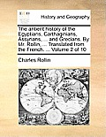 The Antient History of the Egyptians, Carthaginians, Assyrians, ... and Grecians. by Mr. Rollin, ... Translated from the French. ... Volume 2 of 10