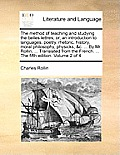 The Method of Teaching and Studying the Belles Lettres, Or, an Introduction to Languages, Poetry, Rhetoric, History, Moral Philosophy, Physicks, &C. .