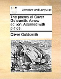 The Poems of Oliver Goldsmith. a New Edition. Adorned with Plates.