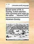 Select Works of Mr. A. Cowley; In Two Volumes: With a Preface and Notes by the Editor. ... Volume 2 of 2