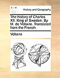 The History of Charles XII. King of Sweden. by M. de Voltaire. Translated from the French.