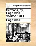 Sermons, by Hugh Blair, ... Volume 1 of 1