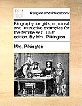 Biography for Girls; Or, Moral and Instructive Examples for the Female Sex. Third Edition. by Mrs. Pilkington.