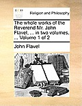 The Whole Works of the Reverend Mr. John Flavel, ... in Two Volumes. ... Volume 1 of 2