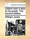 Letters from a Tutor to His Pupils. the Second Edition.