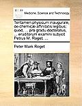 Tentamen Physicum Inaugurale, de Chemic? Affinitatis Legibus; Quod, ... Pro Gradu Doctoratus, ... Eruditorum Examini Subjicit Petrus M. Roget, ...