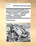The French Scholar's Guide: Or, an Easy Help for Translating French Into English: Containing 1. Select Fables. ... 7. Bills, Receipts, ... by Pete