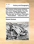 The History of the Reign of Philip the Third, King of Spain. the First Four Books, by Robert Watson, ... the Two Last, by William Thomson, ... Third E
