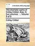 The Dramatic Works of Colley Cibber, Esq. in Five Volumes. ... Volume 5 of 5