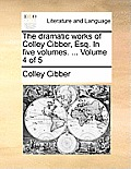 The Dramatic Works of Colley Cibber, Esq. in Five Volumes. ... Volume 4 of 5