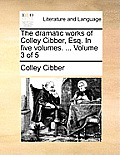 The Dramatic Works of Colley Cibber, Esq. in Five Volumes. ... Volume 3 of 5