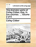 The Dramatic Works of Colley Cibber, Esq. in Five Volumes. ... Volume 2 of 5