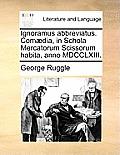 Ignoramus Abbreviatus. Comaedia, in Schola Mercatorum Scissorum Habita, Anno MDCCLXIII.