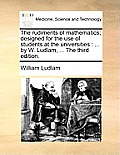 The Rudiments of Mathematics; Designed for the Use of Students at the Universities: ... by W. Ludlam, ... the Third Edition.