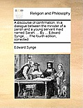 A Discourse of Confirmation. in a Dialogue Between the Minister of a Parish and a Young Servant Maid Named Sarah. ... by ... Edward Synge, ... the Fou