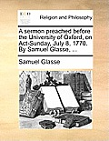 A Sermon Preached Before the University of Oxford, on Act-Sunday, July 8, 1770. by Samuel Glasse, ...