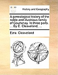 A Genealogical History of the Noble and Illustrious Family of Courtenay. in Three Parts. ... by E. Cleaveland, ...