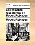 Ecclesiastical Researches: By Robert Robinson.